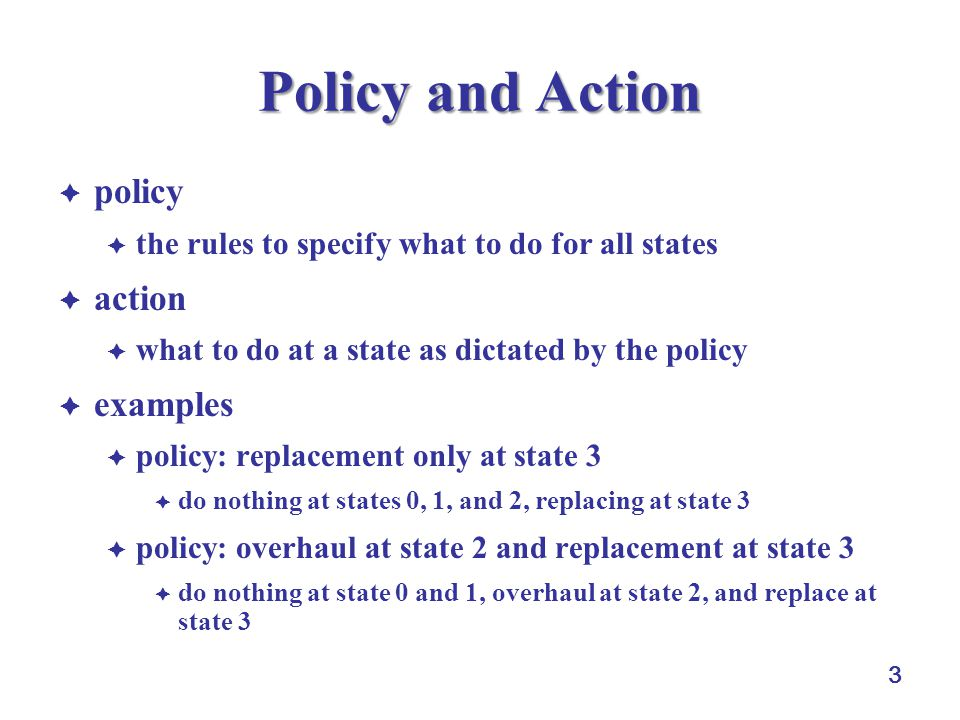 3 Policy and Action  policy  the rules to specify what to do for all states  action  what to do at a state as dictated by the policy  examples  policy: replacement only at state 3  do nothing at states 0, 1, and 2, replacing at state 3  policy: overhaul at state 2 and replacement at state 3  do nothing at state 0 and 1, overhaul at state 2, and replace at state 3