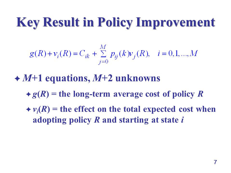 8 Idea of Policy Improvement  the collection of v i (R) does not change by adding a constant  v i (R) = v i +c  the set of equations can be solved by arbitrarily setting v M (R) = 0