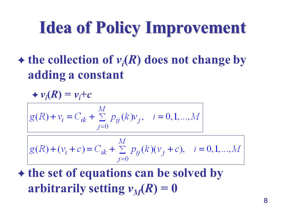 8 Idea of Policy Improvement  the collection of v i (R) does not change by adding a constant  v i (R) = v i +c  the set of equations can be solved