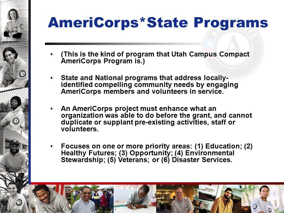 11 AmeriCorps*State Programs (This is the kind of program that Utah Campus Compact AmeriCorps Program is.) State and National programs that address locally- identified compelling community needs by engaging AmeriCorps members and volunteers in service.