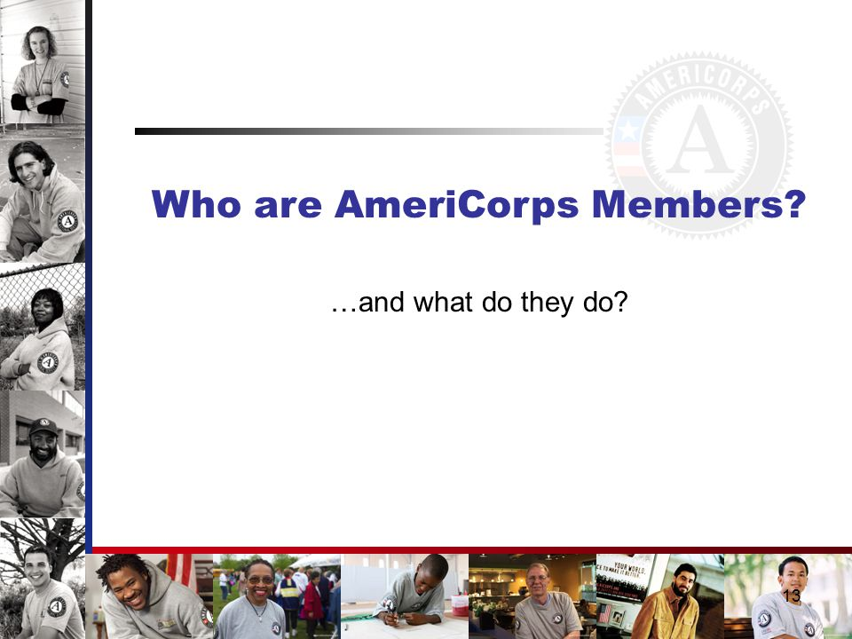 13 Who are AmeriCorps Members …and what do they do