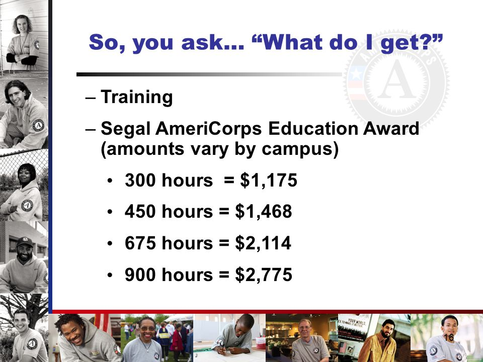 So, you ask… What do I get –Training –Segal AmeriCorps Education Award (amounts vary by campus) 300 hours = $1,175 450 hours = $1,468 675 hours = $2,114 900 hours = $2,775 16