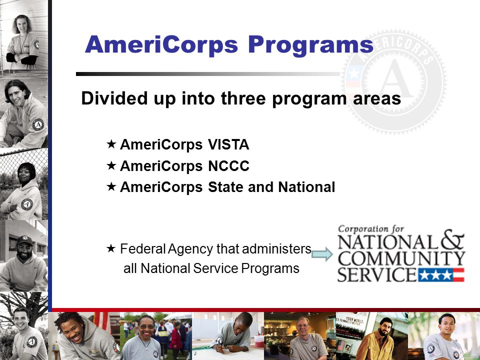 AmeriCorps*VISTA  VISTA = Volunteers In Service To America  Helps individuals and communities implement grassroots solutions designed to alleviate poverty  Members serve full time for a year  Funding comes directly from CNCS  Behind the scenes, capacity-building: Recruiting volunteers Raising funds Managing projects Etc.