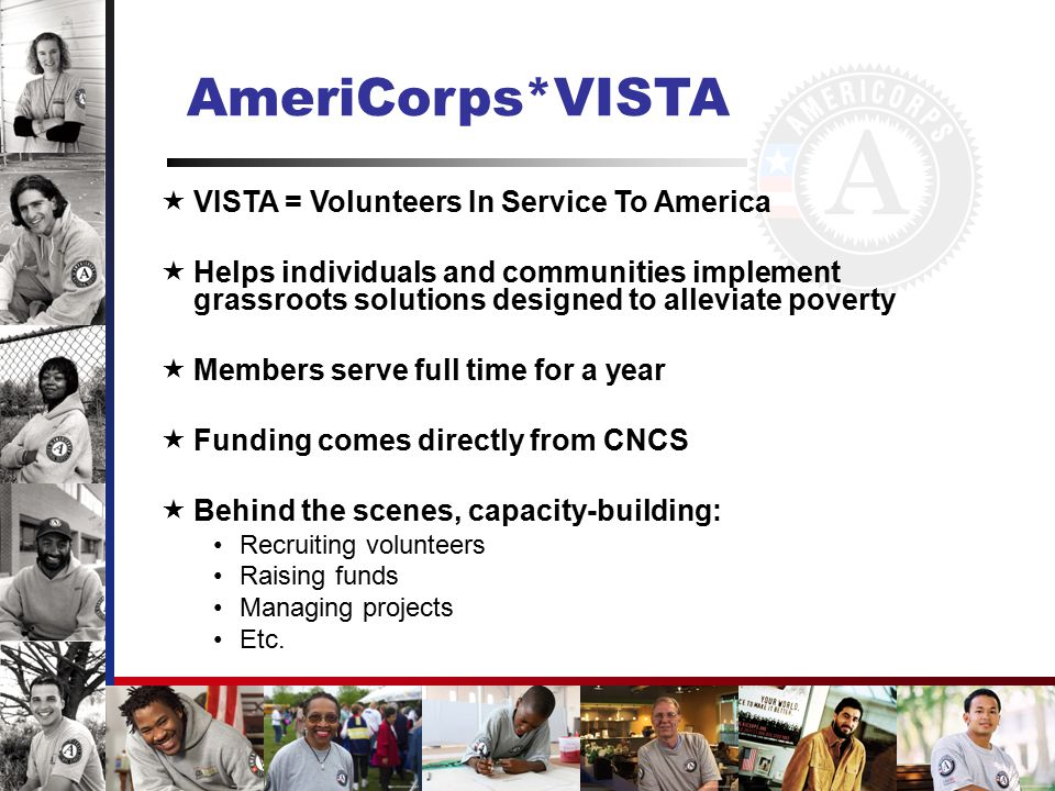AmeriCorps*NCCC  NCCC = National Civilian Community Corps  Program for men & women ages 18 – 24  Members serve full-time for 10 months  Serve in teams of 10-14  Based out of three regional campuses across the country  Take on a series of 6 – 8 week projects across their region relative to conservation, revitalization, homeland security, disaster preparedness, and other areas