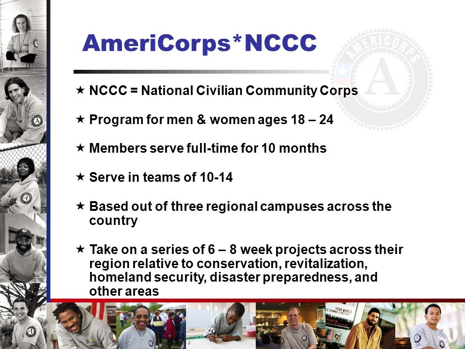 AmeriCorps*State & National  Largest of the three programs (>80,000 members serving every year)  Members engage in direct service to address critical needs in education, the environment, public safety, homeland security, and other areas  Members serve in nonprofits, public agencies, and faith- based organizations all over the country  Most of the funding for these programs is administered by Governor-appointed state service commissions in each state