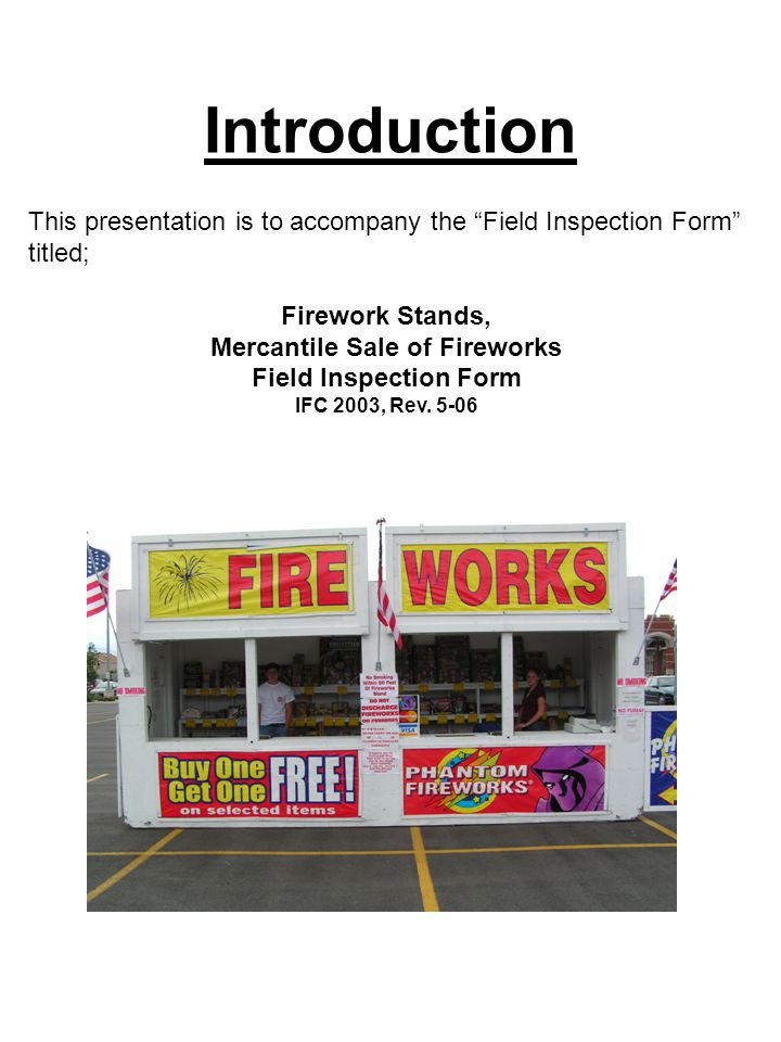 Introduction This presentation is to accompany the Field Inspection Form titled; Firework Stands, Mercantile Sale of Fireworks Field Inspection Form IFC 2003, Rev.