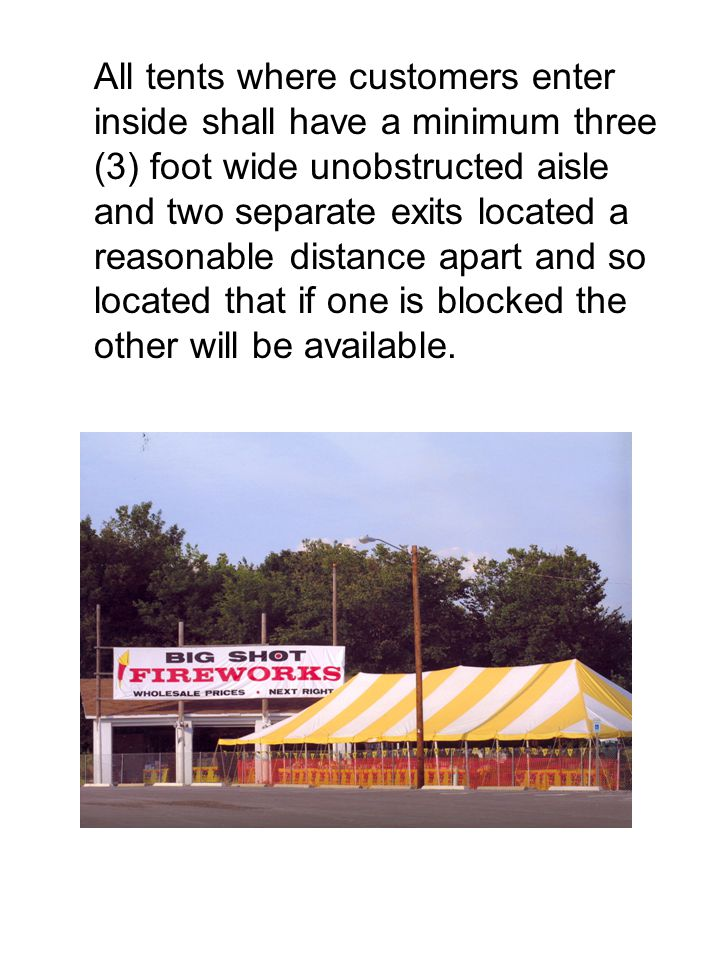 All tents where customers enter inside shall have a minimum three (3) foot wide unobstructed aisle and two separate exits located a reasonable distance apart and so located that if one is blocked the other will be available.