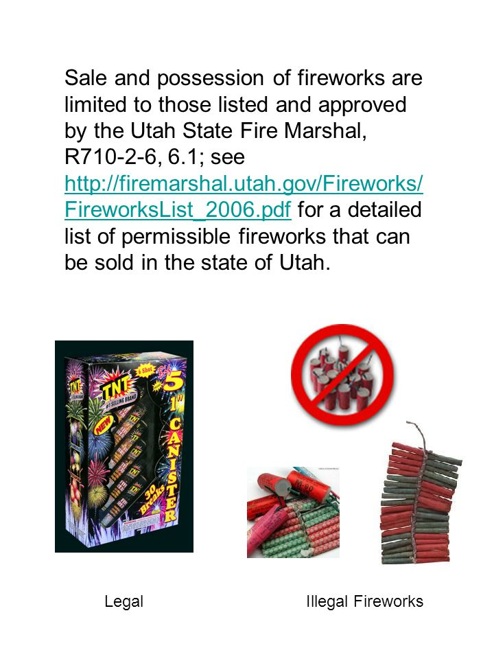 Sale and possession of fireworks are limited to those listed and approved by the Utah State Fire Marshal, R710-2-6, 6.1; see http://firemarshal.utah.gov/Fireworks/ FireworksList_2006.pdf for a detailed list of permissible fireworks that can be sold in the state of Utah.