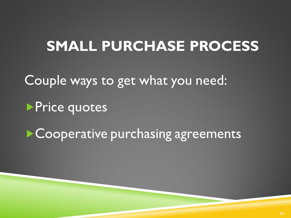 SMALL PURCHASE PROCESS Couple ways to get what you need:  Price quotes  Cooperative purchasing agreements 11