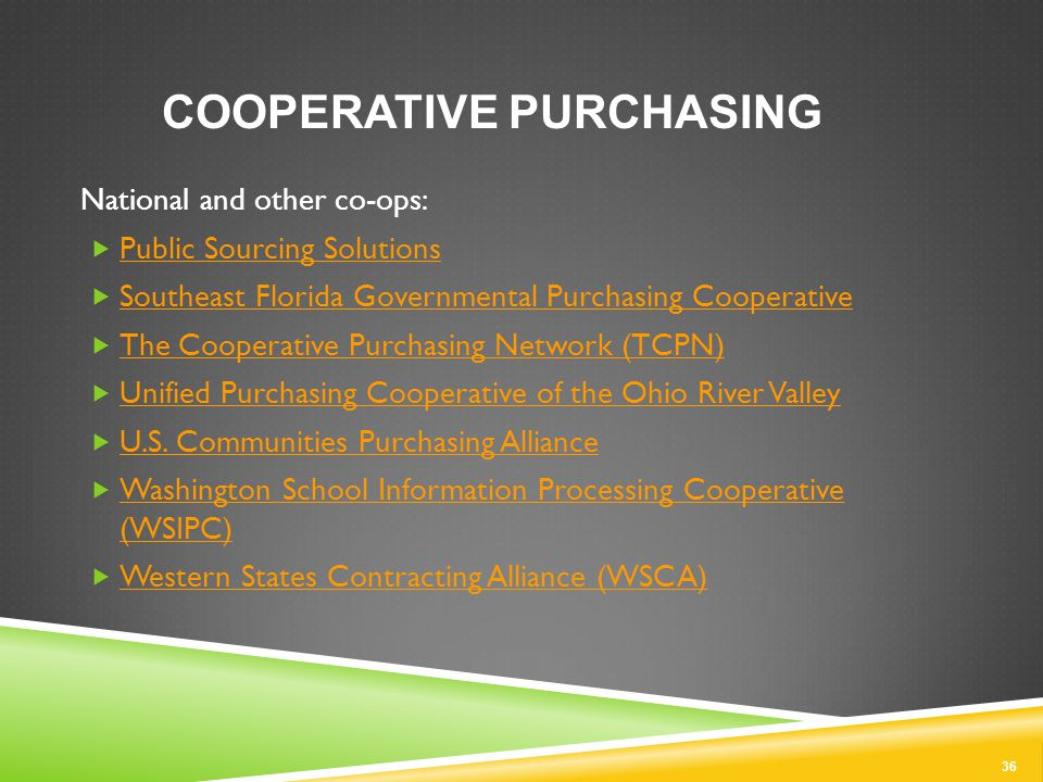 36 COOPERATIVE PURCHASING National and other co-ops:  Public Sourcing Solutions Public Sourcing Solutions  Southeast Florida Governmental Purchasing Cooperative Southeast Florida Governmental Purchasing Cooperative  The Cooperative Purchasing Network (TCPN) The Cooperative Purchasing Network (TCPN)  Unified Purchasing Cooperative of the Ohio River Valley Unified Purchasing Cooperative of the Ohio River Valley  U.S.