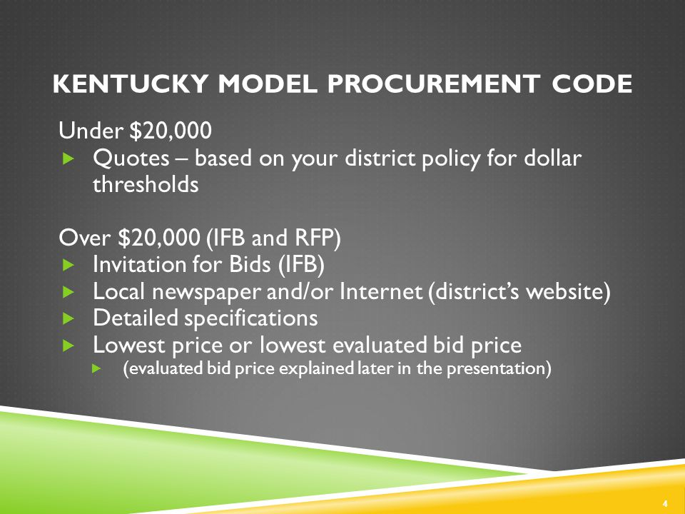 KENTUCKY MODEL PROCUREMENT CODE 4 Under $20,000  Quotes – based on your district policy for dollar thresholds Over $20,000 (IFB and RFP)  Invitation for Bids (IFB)  Local newspaper and/or Internet (district's website)  Detailed specifications  Lowest price or lowest evaluated bid price  (evaluated bid price explained later in the presentation)