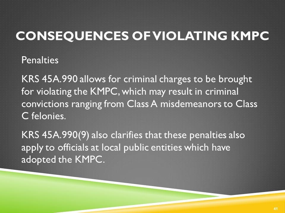CONSEQUENCES OF VIOLATING KMPC Penalties KRS 45A.990 allows for criminal charges to be brought for violating the KMPC, which may result in criminal convictions ranging from Class A misdemeanors to Class C felonies.