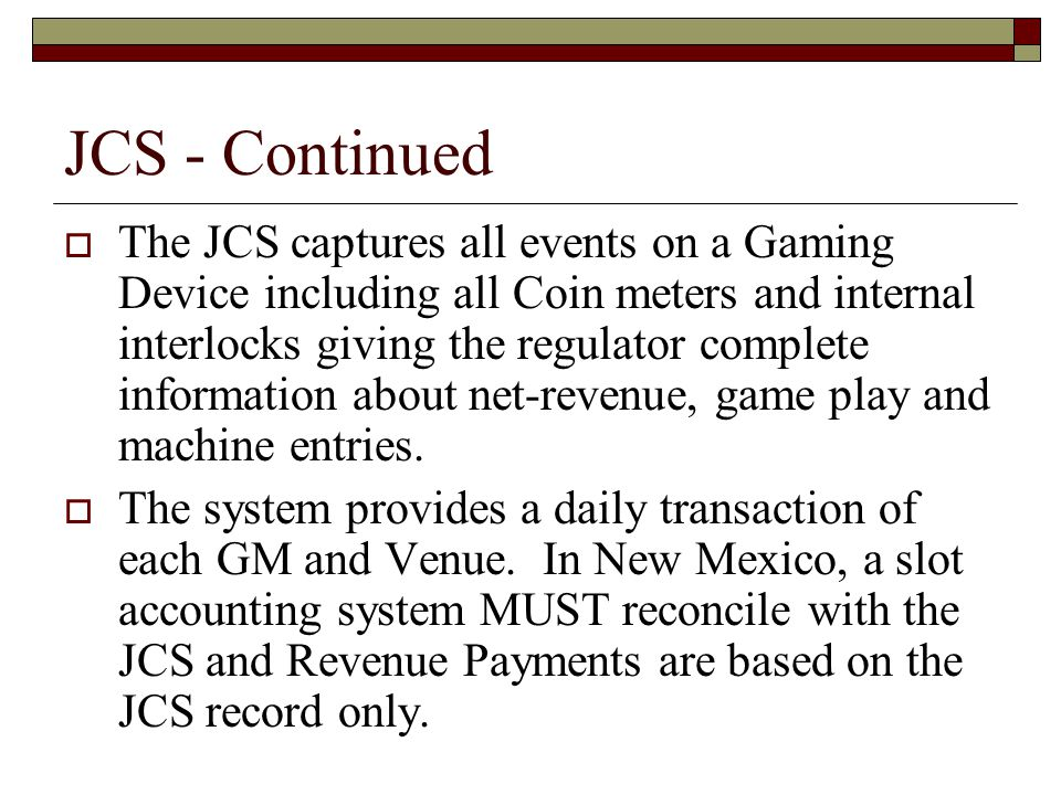 JCS - Continued  The JCS captures all events on a Gaming Device including all Coin meters and internal interlocks giving the regulator complete information about net-revenue, game play and machine entries.