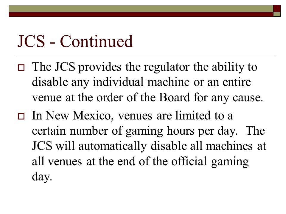 JCS - Continued  The JCS provides the regulator the ability to disable any individual machine or an entire venue at the order of the Board for any cause.