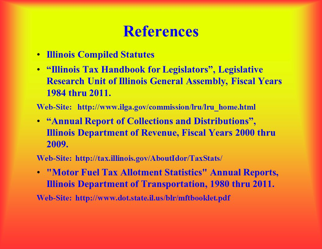 "References Illinois Compiled Statutes ""Illinois Tax Handbook for Legislators"", Legislative Research Unit of Illinois General Assembly, Fiscal Years 19"