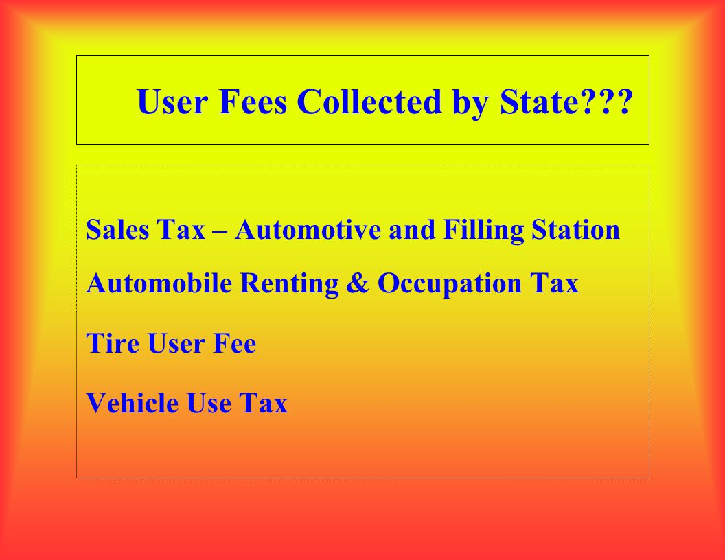User Fees Collected by State??? Sales Tax – Automotive and Filling Station Automobile Renting & Occupation Tax Tire User Fee Vehicle Use Tax