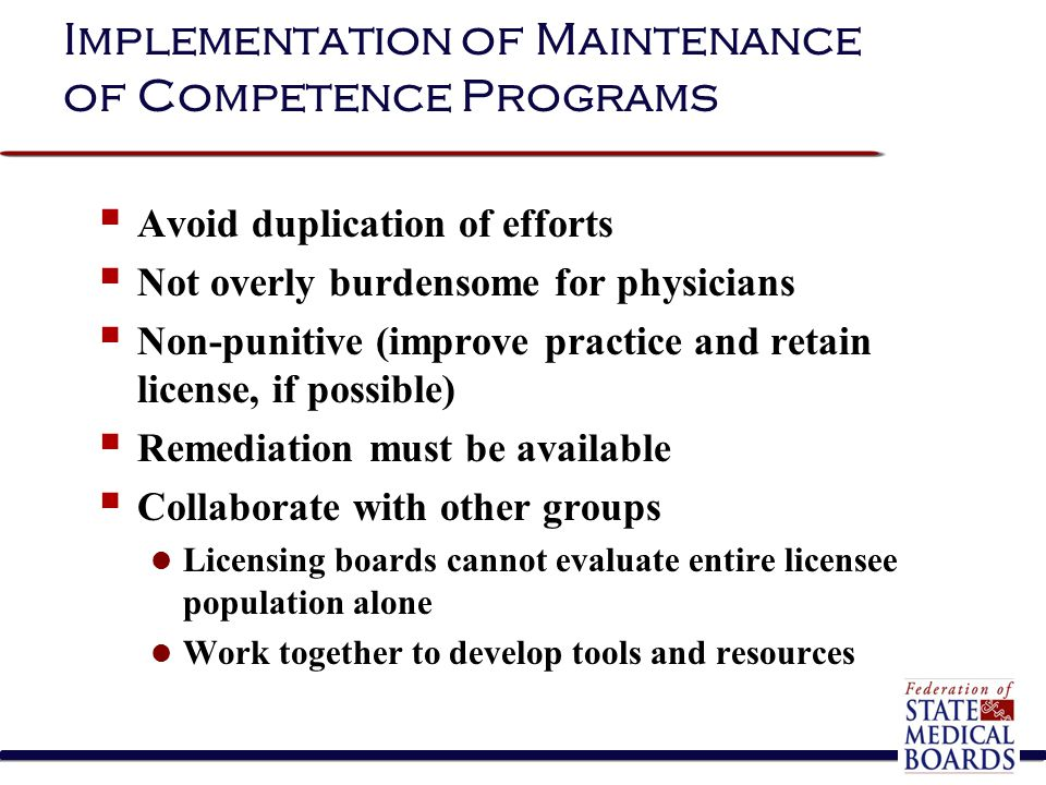 Implementation of Maintenance of Competence Programs  Avoid duplication of efforts  Not overly burdensome for physicians  Non-punitive (improve practice and retain license, if possible)  Remediation must be available  Collaborate with other groups Licensing boards cannot evaluate entire licensee population alone Work together to develop tools and resources