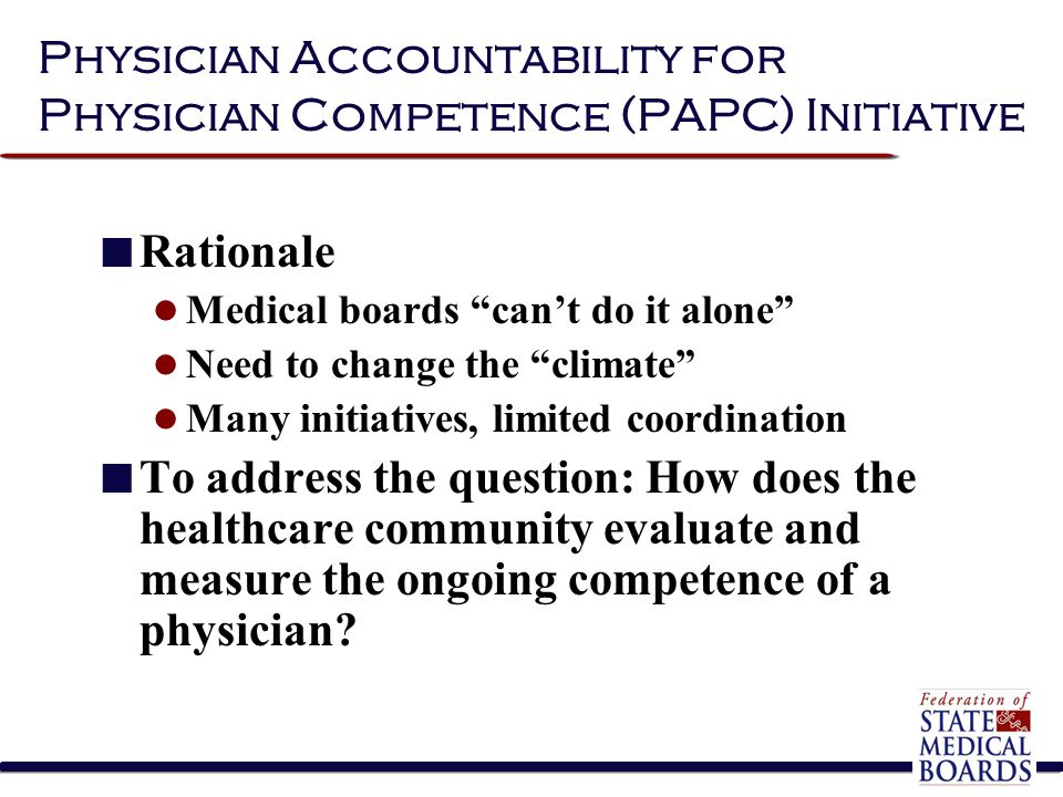 """Physician Accountability for Physician Competence (PAPC) Initiative Rationale Medical boards """"can't do it alone"""" Need to change the """"climate"""" Many ini"""