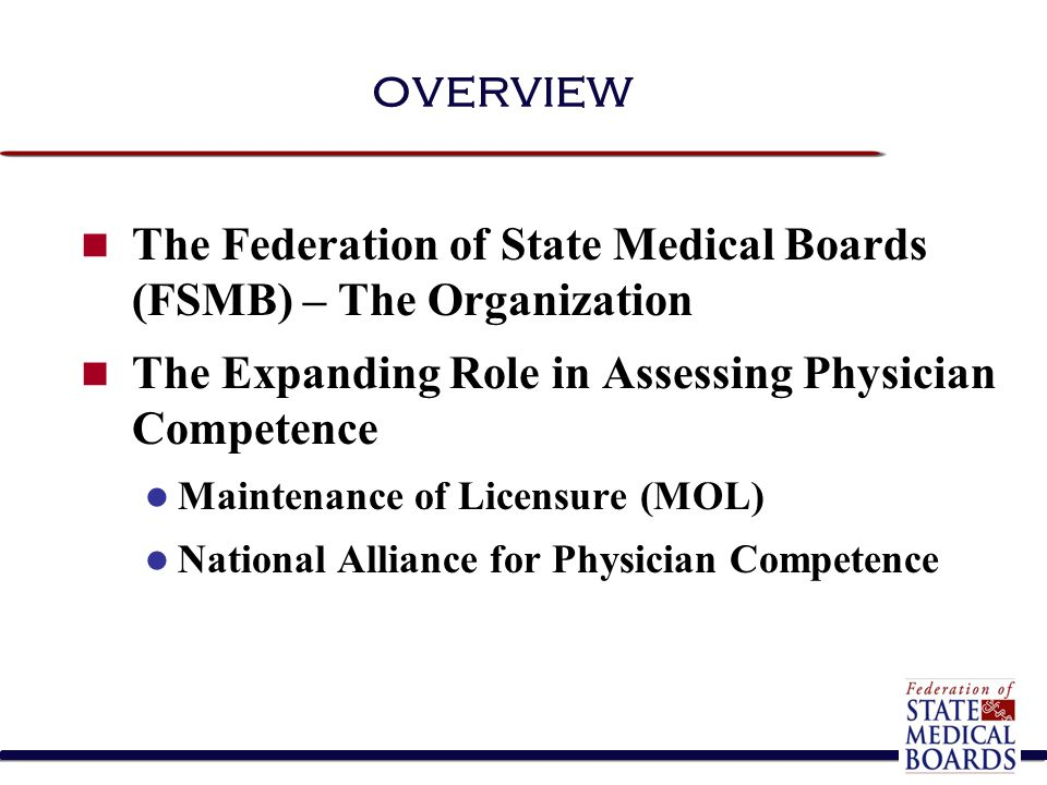overview The Federation of State Medical Boards (FSMB) – The Organization The Expanding Role in Assessing Physician Competence Maintenance of Licensur