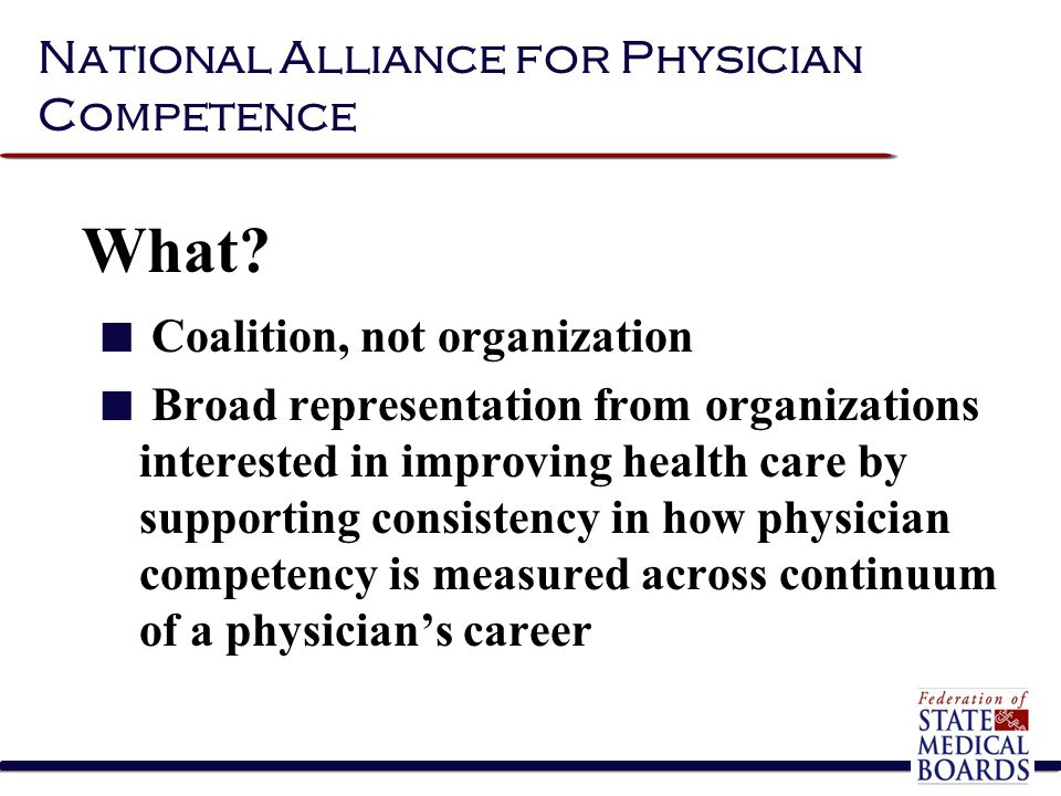 Coalition, not organization Broad representation from organizations interested in improving health care by supporting consistency in how physician competency is measured across continuum of a physician's career National Alliance for Physician Competence What