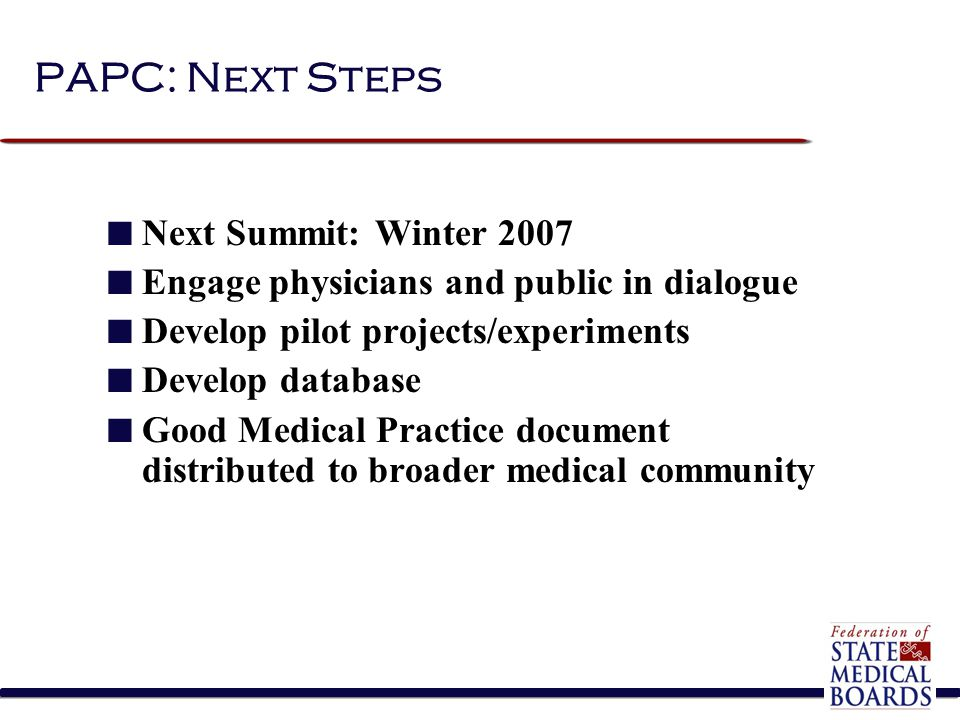 PAPC: Next Steps Next Summit: Winter 2007 Engage physicians and public in dialogue Develop pilot projects/experiments Develop database Good Medical Practice document distributed to broader medical community