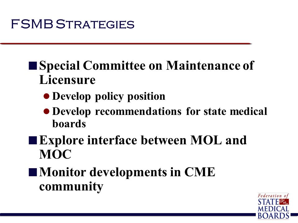 Special Committee on Maintenance of Licensure Established May 2003  Policy statement approved by HOD in 2004: State medical boards have a responsibility to the public to ensure the ongoing competence of physicians seeking relicensure.