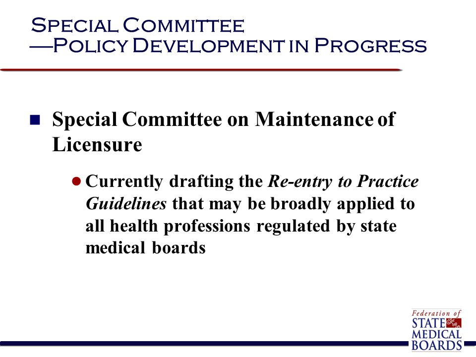 Special Committee  Policy Development in Progress Special Committee on Maintenance of Licensure ● Currently drafting the Re-entry to Practice Guideli