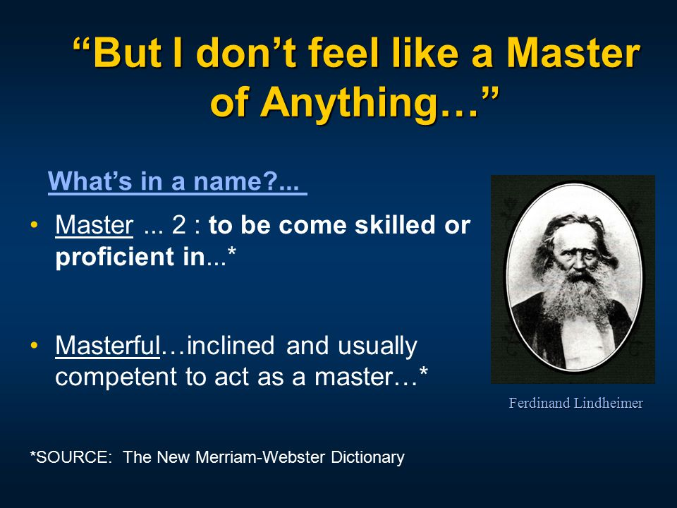 """But I don't feel like a Master of Anything…"" What's in a name?... Master... 2 : to be come skilled or proficient in...* Masterful…inclined and usuall"