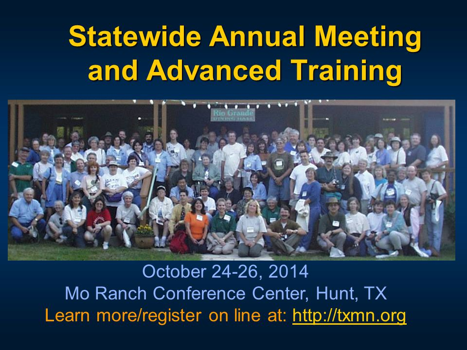 Statewide Annual Meeting and Advanced Training October 24-26, 2014 Mo Ranch Conference Center, Hunt, TX Learn more/register on line at: http://txmn.or