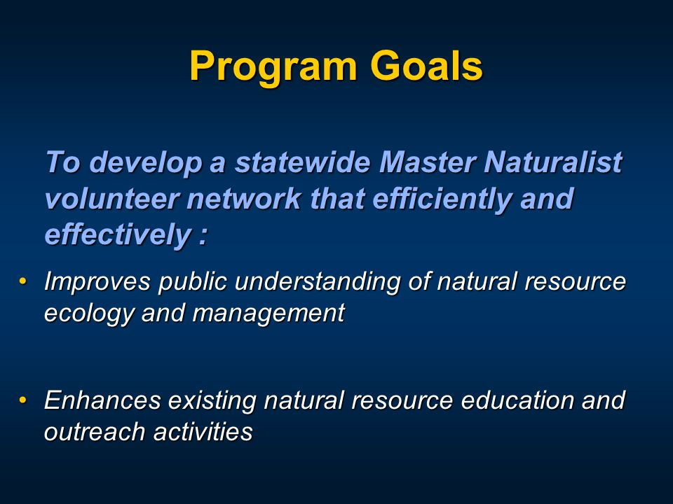 Program Goals To develop a statewide Master Naturalist volunteer network that efficiently and effectively : Improves public understanding of natural r