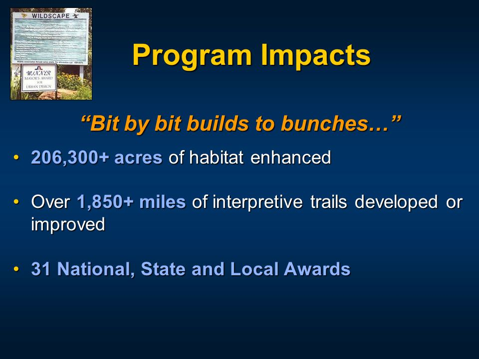 "Program Impacts ""Bit by bit builds to bunches…"" 206,300+ acres of habitat enhanced206,300+ acres of habitat enhanced Over 1,850+ miles of interpretive"