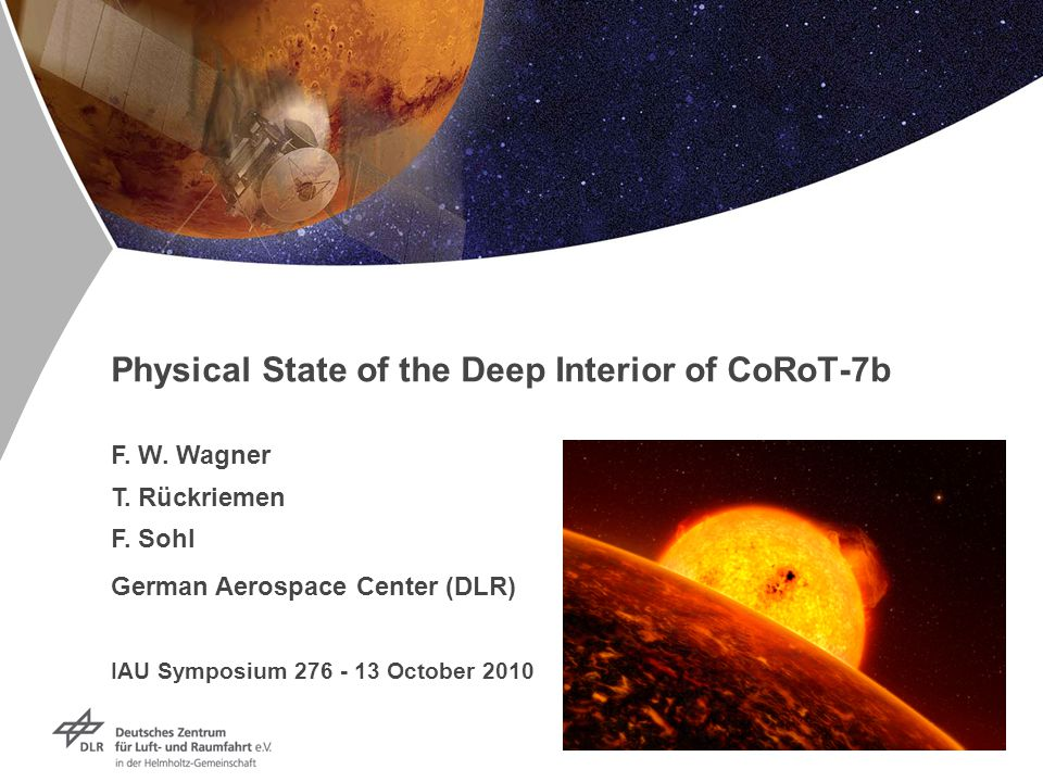 Folie 1 Physical State of the Deep Interior of CoRoT-7b F. W. Wagner T. Rückriemen F. Sohl German Aerospace Center (DLR) IAU Symposium 276 - 13 Octobe