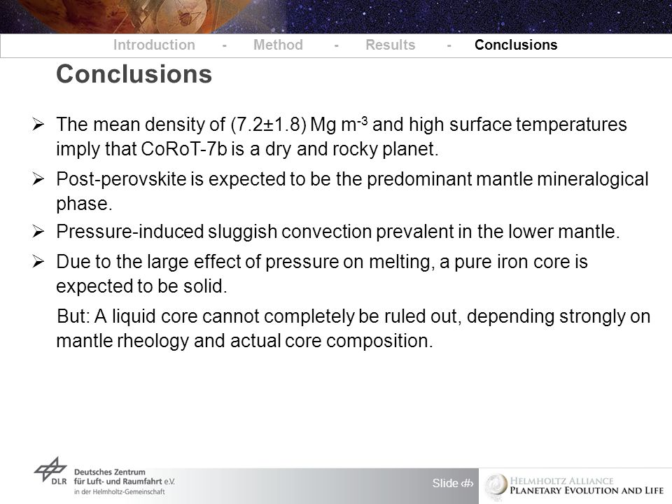 Slide 9 Conclusions Introduction - Method - Results - Conclusions  The mean density of (7.2±1.8) Mg m -3 and high surface temperatures imply that CoRoT-7b is a dry and rocky planet.