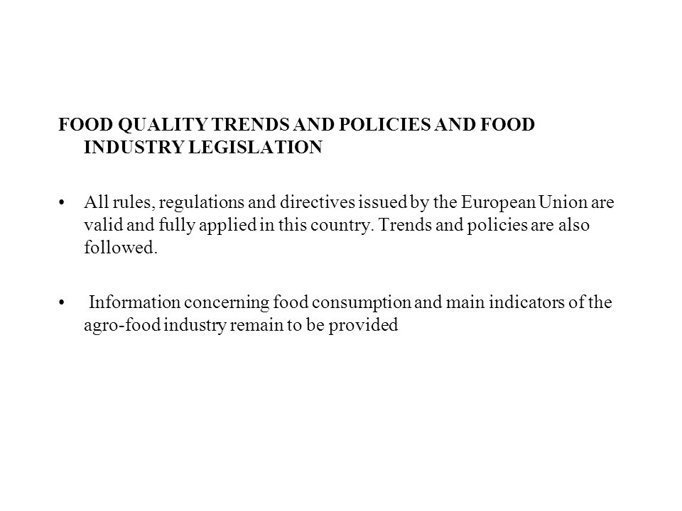FOOD QUALITY TRENDS AND POLICIES AND FOOD INDUSTRY LEGISLATION All rules, regulations and directives issued by the European Union are valid and fully applied in this country.