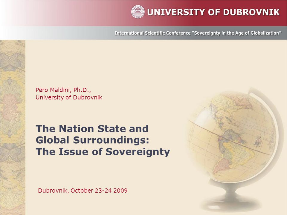 Pero Maldini, Ph.D., University of Dubrovnik The Nation State and Global Surroundings: The Issue of Sovereignty Dubrovnik, October 23-24 2009