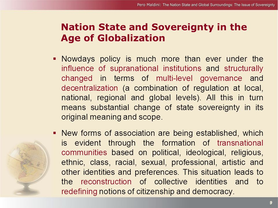Nation State and Sovereignty in the Age of Globalization  Nowdays policy is much more than ever under the influence of supranational institutions and structurally changed in terms of multi-level governance and decentralization (a combination of regulation at local, national, regional and global levels).