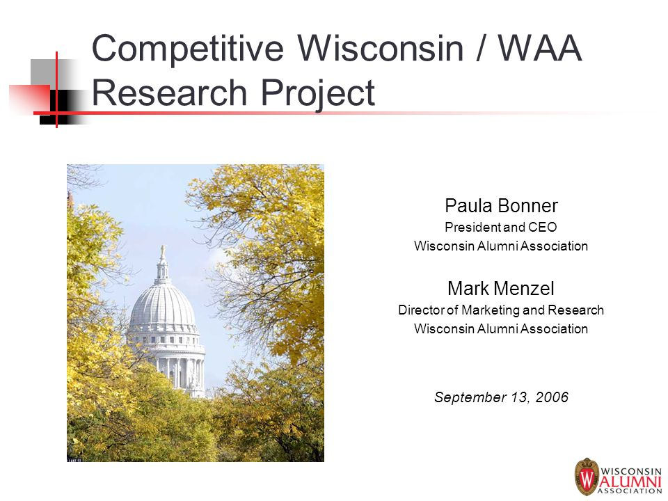 Competitive Wisconsin / WAA Research Project Paula Bonner President and CEO Wisconsin Alumni Association Mark Menzel Director of Marketing and Researc