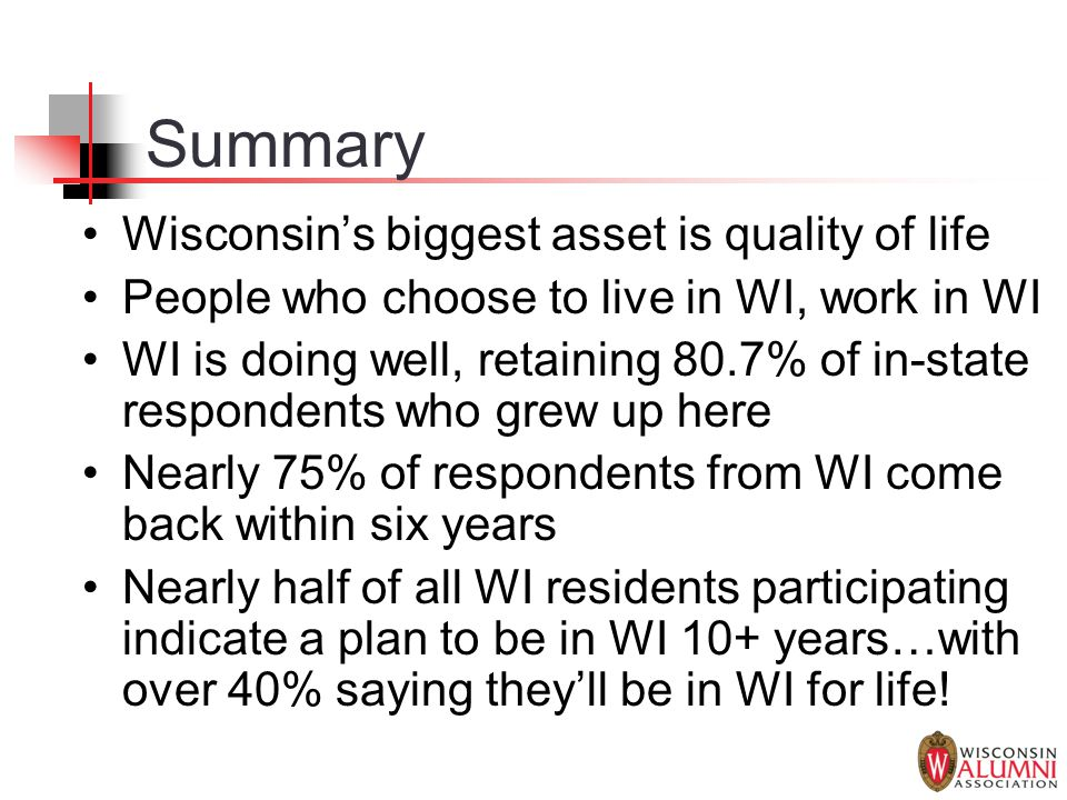 Summary Wisconsin's biggest asset is quality of life People who choose to live in WI, work in WI WI is doing well, retaining 80.7% of in-state respond