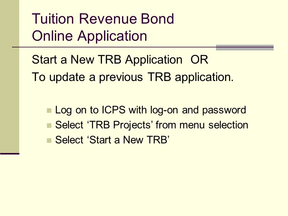 Tuition Revenue Bond Online Application Start a New TRB Application OR To update a previous TRB application. Log on to ICPS with log-on and password S