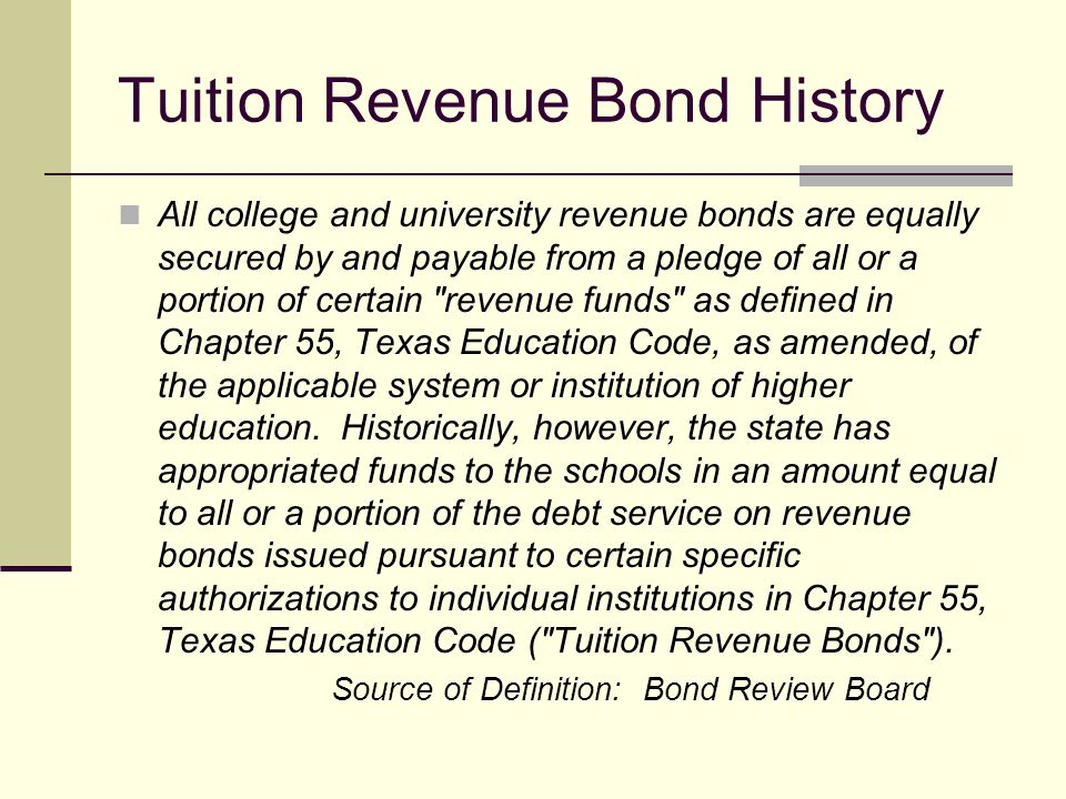 Tuition Revenue Bond History All college and university revenue bonds are equally secured by and payable from a pledge of all or a portion of certain
