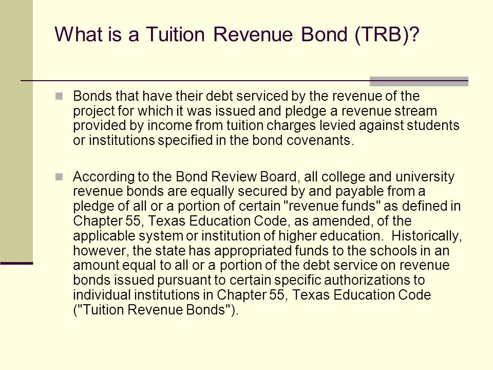 What is a Tuition Revenue Bond (TRB)? Bonds that have their debt serviced by the revenue of the project for which it was issued and pledge a revenue s