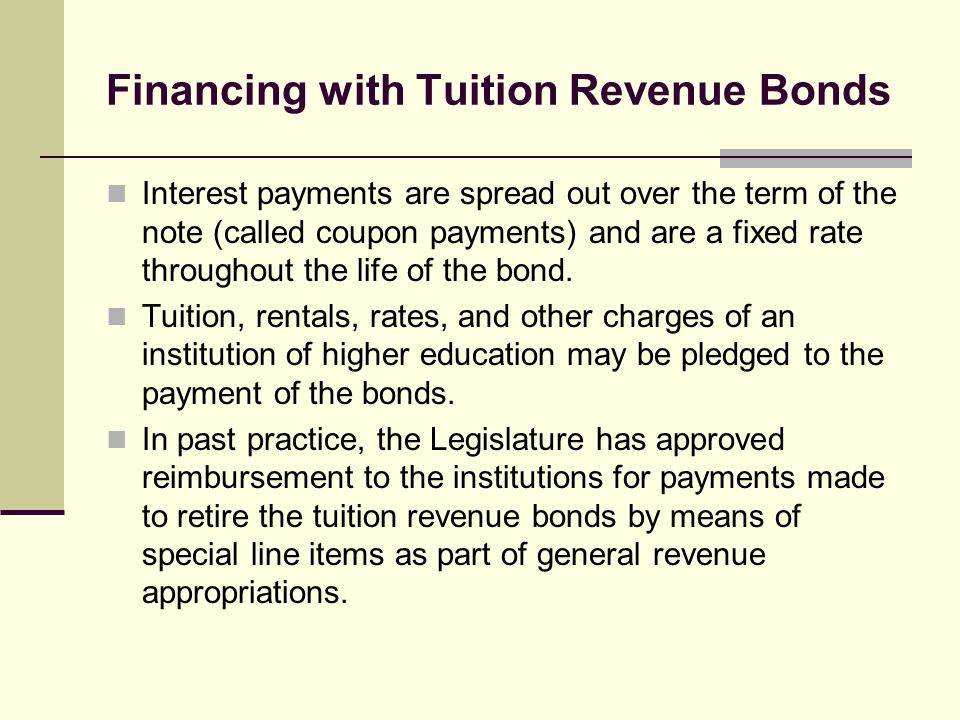 Financing with Tuition Revenue Bonds Interest payments are spread out over the term of the note (called coupon payments) and are a fixed rate througho