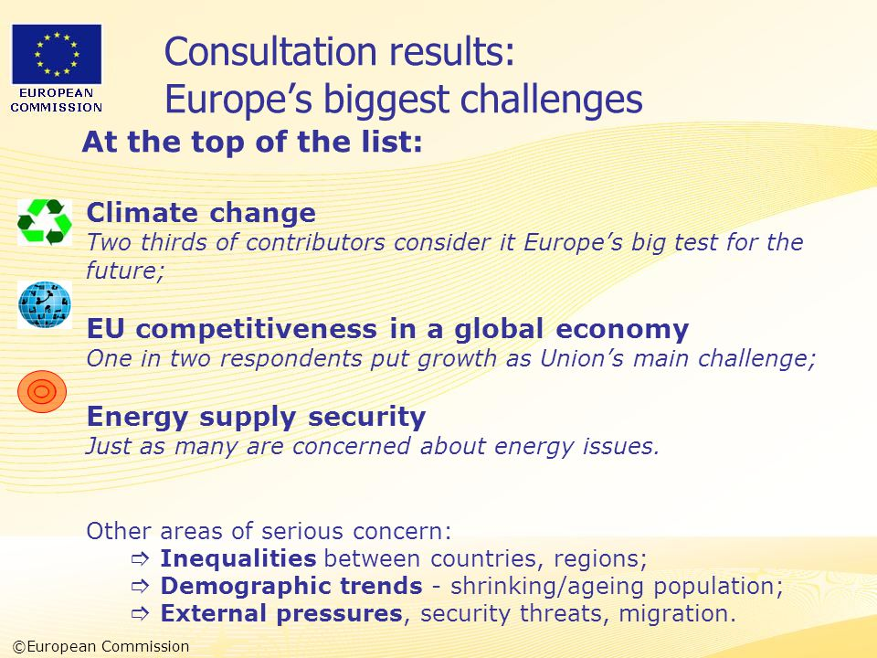 Heads of Representation, Lisbon 12 June 2007 Consultation results: Europe's biggest challenges At the top of the list: Climate change Two thirds of contributors consider it Europe's big test for the future; EU competitiveness in a global economy One in two respondents put growth as Union's main challenge; Energy supply security Just as many are concerned about energy issues.