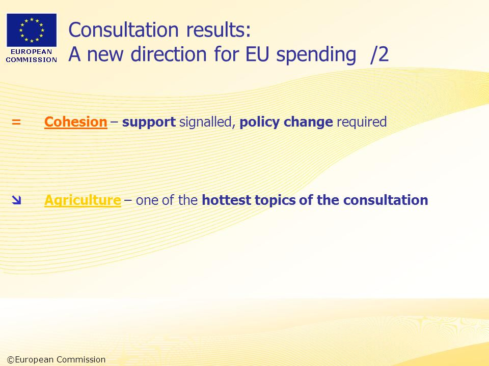 Heads of Representation, Lisbon 12 June 2007 Consultation results: A new direction for EU spending /2 =Cohesion – support signalled, policy change required  Agriculture – one of the hottest topics of the consultation ©European Commission