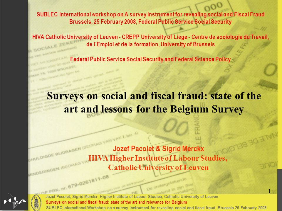 Jozef Pacolet, Sigrid Merckx Higher Institute of Labour Studies, Catholic University of Leuven Surveys on social and fiscal fraud: state of the art and relevance for Belgium 1 SUBLEC International Workshop on a survey instrument for revealing social and fiscal fraud Brussels 25 February 2008 Surveys on social and fiscal fraud: state of the art and lessons for the Belgium Survey Jozef Pacolet & Sigrid Merckx HIVA Higher Institute of Labour Studies, Catholic University of Leuven SUBLEC International workshop on A survey instrument for revealing social and Fiscal Fraud Brussels, 25 February 2008, Federal Public Service Social Security HIVA Catholic University of Leuven - CREPP University of Liège - Centre de sociologie du Travail, de l'Emploi et de la formation, University of Brussels Federal Public Service Social Security and Federal Science Policy