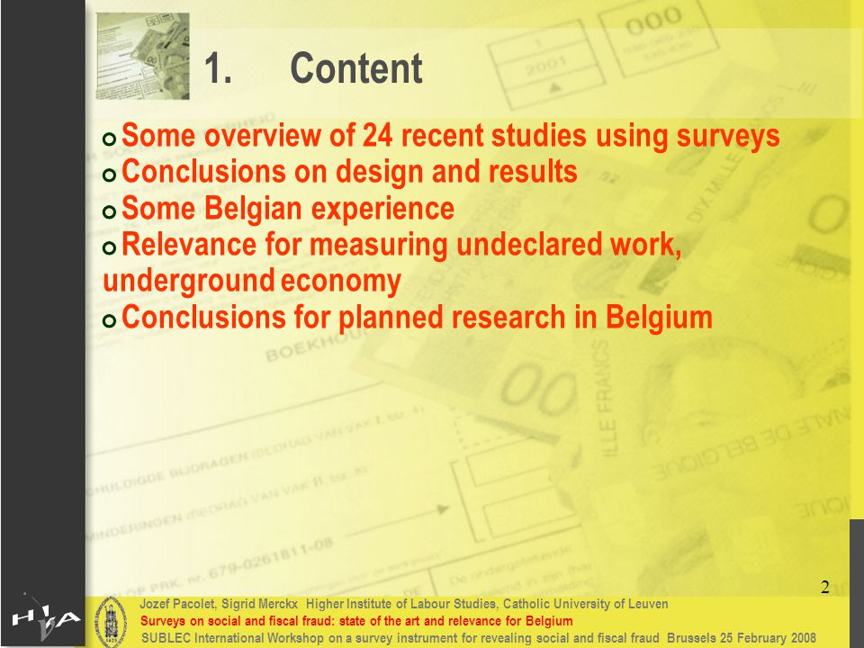 Jozef Pacolet, Sigrid Merckx Higher Institute of Labour Studies, Catholic University of Leuven Surveys on social and fiscal fraud: state of the art and relevance for Belgium 2 SUBLEC International Workshop on a survey instrument for revealing social and fiscal fraud Brussels 25 February 2008 # Some overview of 24 recent studies using surveys # Conclusions on design and results # Some Belgian experience # Relevance for measuring undeclared work, underground economy # Conclusions for planned research in Belgium 1.Content