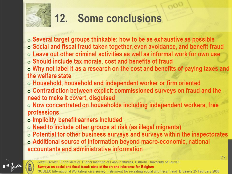 Jozef Pacolet, Sigrid Merckx Higher Institute of Labour Studies, Catholic University of Leuven Surveys on social and fiscal fraud: state of the art and relevance for Belgium 25 SUBLEC International Workshop on a survey instrument for revealing social and fiscal fraud Brussels 25 February 2008 12.Some conclusions # Several target groups thinkable: how to be as exhaustive as possible # Social and fiscal fraud taken together, even avoidance, and benefit fraud # Leave out other criminal activities as well as informal work for own use # Should include tax morale, cost and benefits of fraud # Why not label it as a research on the cost and benefits of paying taxes and the welfare state # Household, household and independent worker or firm oriented # Contradiction between explicit commissioned surveys on fraud and the need to make it covert, disguised # Now concentrated on households including independent workers, free professions # Implicitly benefit earners included # Need to include other groups at risk (as illegal migrants) # Potential for other business surveys and surveys within the inspectorates # Additional source of information beyond macro-economic, national accountants and administrative information