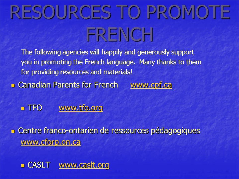 RESOURCES TO PROMOTE FRENCH Canadian Parents for Frenchwww.cpf.ca Canadian Parents for Frenchwww.cpf.cawww.cpf.ca TFOwww.tfo.org TFOwww.tfo.orgwww.tfo.org Centre franco-ontarien de ressources pédagogiques Centre franco-ontarien de ressources pédagogiques www.cforp.on.ca CASLTwww.caslt.org CASLTwww.caslt.orgwww.caslt.org The following agencies will happily and generously support you in promoting the French language.