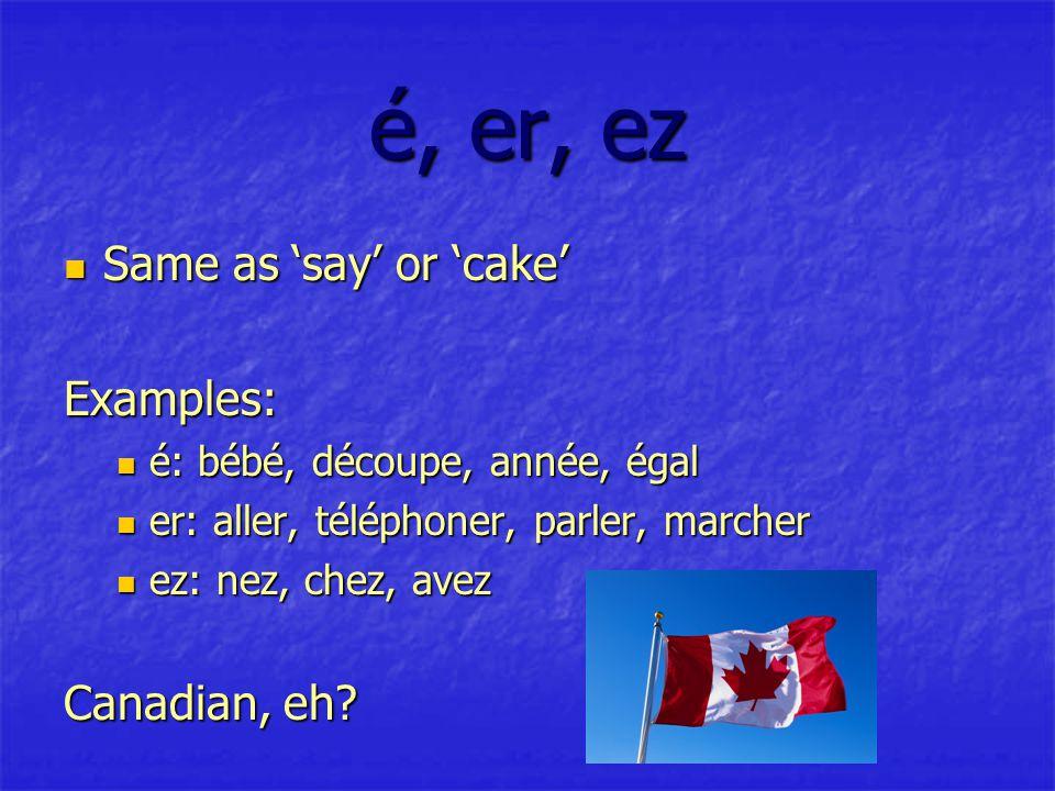 é, er, ez Same as 'say' or 'cake' Same as 'say' or 'cake'Examples: é: bébé, découpe, année, égal é: bébé, découpe, année, égal er: aller, téléphoner, parler, marcher er: aller, téléphoner, parler, marcher ez: nez, chez, avez ez: nez, chez, avez Canadian, eh