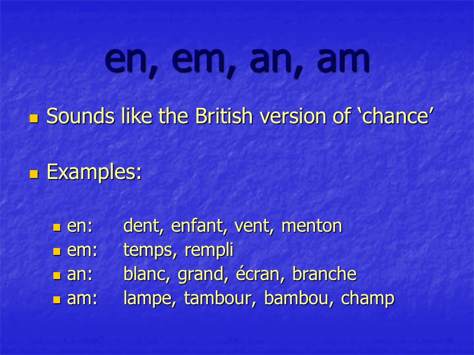 en, em, an, am Sounds like the British version of 'chance' Sounds like the British version of 'chance' Examples: Examples: en:dent, enfant, vent, menton en:dent, enfant, vent, menton em:temps, rempli em:temps, rempli an:blanc, grand, écran, branche an:blanc, grand, écran, branche am:lampe, tambour, bambou, champ am:lampe, tambour, bambou, champ